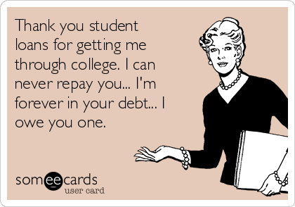 thank-you-student-loans-for-getting-me-through-college-i-can-never-repay-you-im-forever-in-your-debt-i-owe-you-one--ffcf2
